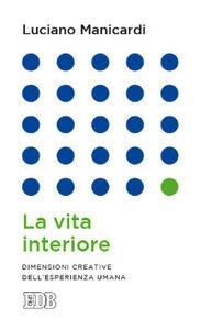 Libro La vita interiore. Dimensioni creative dell'esperienza umana Luciano Manicardi
