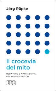 Foto Cover di Il crocevia del mito. Religione e narrazione nel mondo antico, Libro di Jörg Rüpke, edito da EDB