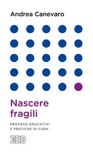Foto Cover di Nascere fragili. Processi educativi e pratiche di cura, Libro di Andrea Canevaro, edito da EDB