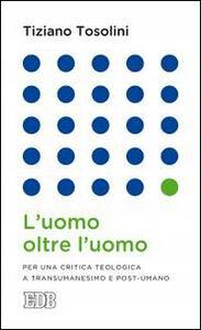 Foto Cover di L' uomo oltre l'uomo. Per una critica teologica a transumanesimo e post-umano, Libro di Tiziano Tosolini, edito da EDB