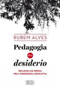 Libro Pedagogia del desiderio. Bellezza ed eresia nell'esperienza educativa Rubem A. Alves