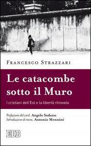Foto Cover di La catacomba sotto il Muro. I cristiani dell'Est e la libertà ritrovata, Libro di Francesco Strazzari, edito da EDB