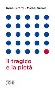 Il tragico e la pietà - René Girard,Michel Serres - copertina