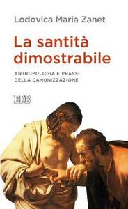 Libro La santità dimostrabile. Antropologia e prassi della canonizzazione Lodovica Maria Zanet