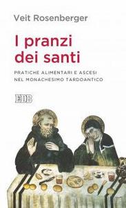 Libro I pranzi dei santi. Pratiche alimentari e ascesi nel monachesimo tardoantico Veit Rosenberger