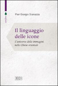 Libro Il linguaggio delle icone. L'universo delle immagini nelle Chiese orientali Pier Giorgio Gianazza