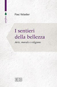 Libro I sentieri della bellezza. Arte, morale e religione Paul Valadier