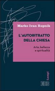Libro L' autoritratto della Chiesa. Arte, bellezza e spiritualità Marko Ivan Rupnik