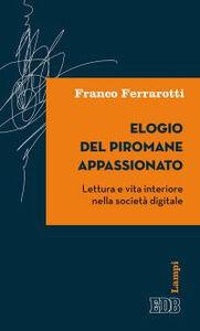 Foto Cover di Elogio del piromane appassionato. Lettura e vita interiore nella società digitale, Libro di Franco Ferrarotti, edito da EDB