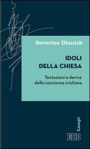 Libro Idoli della Chiesa. Tentazioni e derive della coscienza cristiana Severino Dianich