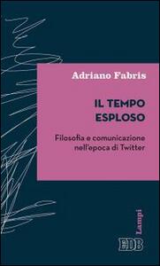 Il tempo esploso. Filosofia e comunicazione nell'epoca di Twitter - Adriano Fabris - copertina