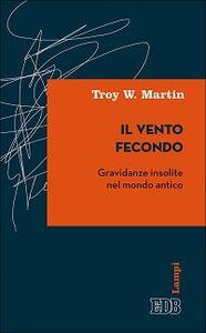 Foto Cover di Il vento fecondo. Gravidanze insolite nel mondo antico, Libro di Troy W. Martin, edito da EDB