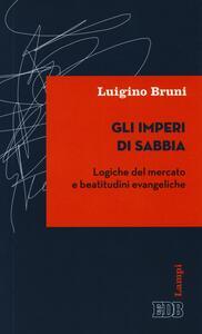 Gli imperi di sabbia. Logiche del mercato e beatitudini evangeliche - Luigino Bruni - copertina