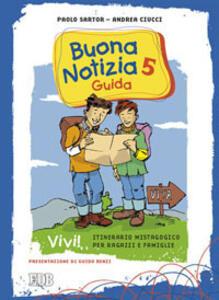 Buona notizia. Vivi! Itinerario mistagogico per ragazzi e famiglie. Guida. Vol. 5 - Paolo Sartor,Andrea Ciucci - copertina