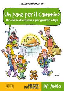 Un pane per il cammino. Itinerario di catechesi per genitori e figli. IV anno. Quaderno per ragazzi - Claudio Rugolotto - copertina