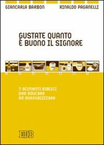 Gustate quanto è buono il Signore. 7 alimenti biblici per educare ed evangelizzare - Giancarla Barbon,Rinaldo Paganelli - copertina