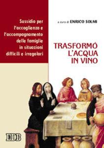 Libro Trasformò l'acqua in vino. Sussidio per l'accoglienza e l'accompagnamento delle famiglie in situazioni difficili e irregolari