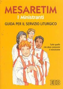 Criticalwinenotav.it Mesaretim. I ministranti. Guida per il servizio liturgico. Tutto quello che deve conoscere il ministrante Image