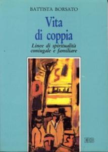 Libro Vita di coppia. Linee di spiritualità coniugale e familiare Battista Borsato
