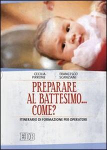 Preparare al battesimo... come? Itinerario di formazione per operatori - Cecilia Pirrone,Francesco Scanziani - copertina