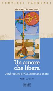 Libro Un amore che libera. Sentieri pasquali. Meditazioni per la Settimana santa Anni A-B-C Mariano Pappalardo