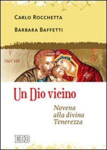 Libro Un Dio vicino. Novena alla divina Tenerezza Carlo Rocchetta , Barbara Baffetti