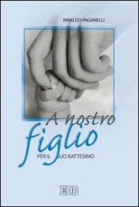 Foto Cover di A nostro figlio. Per il suo battesimo, Libro di Rinaldo Paganelli, edito da EDB
