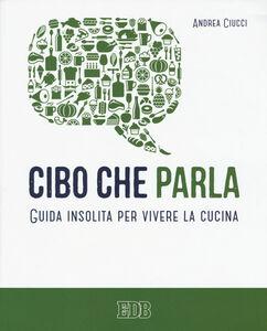 Foto Cover di Cibo che parla. Guida insolita per vivere la cucina, Libro di Andrea Ciucci, edito da EDB