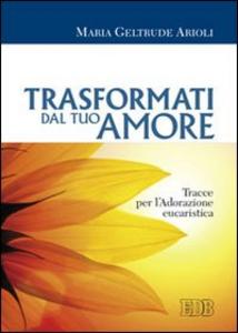 Libro Trasformati dal tuo amore. Tracce per l'adorazione eucaristica M. Geltrude Arioli