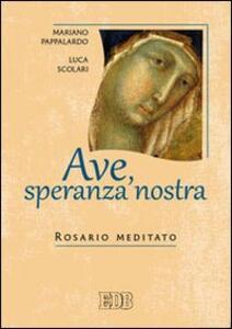 Ave, speranza nostra. Rosario meditato - Mariano Pappalardo,Luca Scolari - copertina