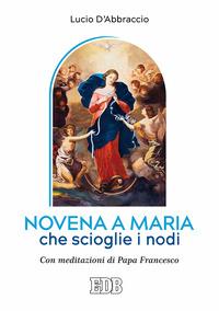 Novena a Maria che scioglie i nodi. Con meditazioni di papa Francesco - D'Abbraccio Lucio - wuz.it
