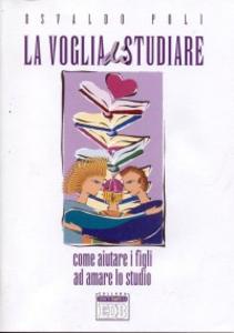 Libro La voglia di studiare. Come aiutare i figli ad amare lo studio Osvaldo Poli