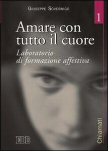 Foto Cover di Amare con tutto il cuore. Laboratorio di formazione affettiva. Vol. 1, Libro di Giuseppe Sovernigo, edito da EDB
