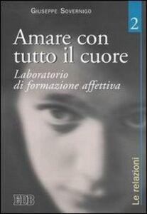Foto Cover di Amare con tutto il cuore. Laboratorio di formazione affettiva. Vol. 2: Le relazioni., Libro di Giuseppe Sovernigo, edito da EDB