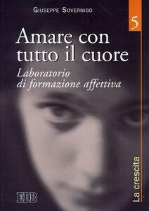 Foto Cover di Amare con tutto il cuore. Laboratorio di formazione affettiva. Vol. 5: La crescita., Libro di Giuseppe Sovernigo, edito da EDB