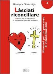 Làsciati riconciliare. Esercizi per un laboratorio di formazione spirituale integrata. Vol. 4: Itinerari per un processo di riconciliazione.