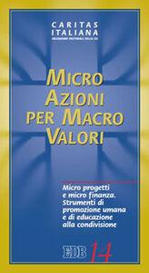 Libro Micro azioni per macro valori. Micro progetti e micro finanza. Strumenti di promozione umana e di educazione alla condivisione