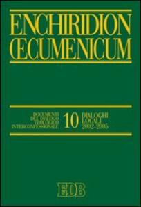 Enchiridion Oecumenicum. Vol. 10: Documenti del dialogo teologico interconfessionale. Dialoghi locali 2002-2005.