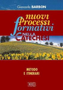 Nuovi processi formativi nella catechesi. Metodo e itinerari - Giancarla Barbon - copertina