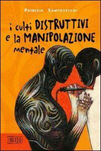 Foto Cover di I culti distruttivi e la manipolazione mentale, Libro di Patrizia Santovecchi, edito da EDB