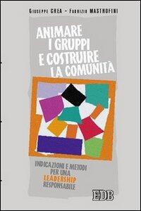 Animare i gruppi e costruire la comunità. Indicazioni e metodi per una leadership responsabile - Giuseppe Crea,Fabrizio Mastrofini - copertina
