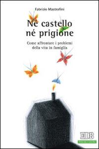 Foto Cover di Né castello né prigione. Come affrontare i problemi della vita in famiglia, Libro di Fabrizio Mastrofini, edito da EDB