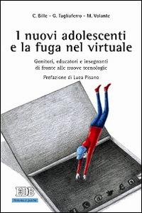 I I nuovi adolescenti e la fuga nel virtuale. Genitori, educatori e insegnanti di fronte alle nuove tecnologie - Bille Chiara Tagliaferro Giovanni Volante Marco - wuz.it
