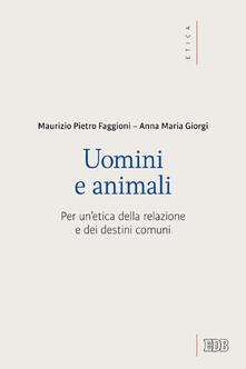 Uomini e animali. Per un'etica della relazione e dei destini comuni - Maurizio Pietro Faggioni,Anna Giorgi - ebook