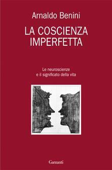 La coscienza imperfetta. Le neuroscienze e il significato della vita - Arnaldo Benini - ebook