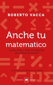 Anche tu matematico. La più chiara e facile introduzione alla scienza dei numeri. Nuova ediz. - Roberto Vacca - copertina