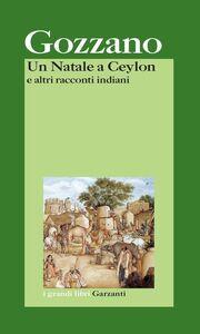 Foto Cover di Un Natale a Ceylon e altri racconti indiani, Libro di Guido Gozzano, edito da Garzanti Libri