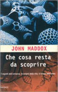 Libro Che cosa resta da scoprire. Una mappa dei segreti delle origini della vita e del futuro dell'uomo John Maddox