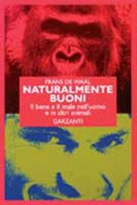Libro Naturalmente buoni. Il bene e il male nell'uomo e in altri animali Frans De Waal