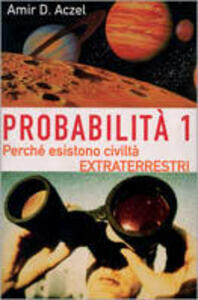 Probabilità 1. Esistono civiltà extraterrestri. Vol. 1: Perché nell'Universo esiste la vita intelligente.